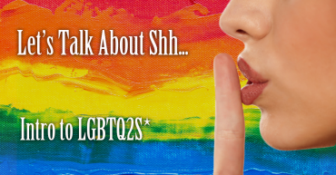 Let's Talk About Shh.. Intro to LGBTQ2S*