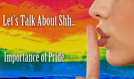 Let's Talk About Shh… Importance of Pride