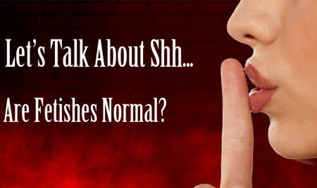 Let's Talk About Shh.. Are Fetishes Normal?