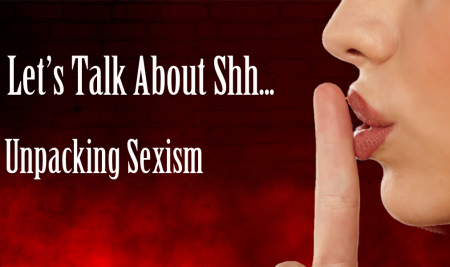 Let's Talk About Shh… Unpacking Sexism